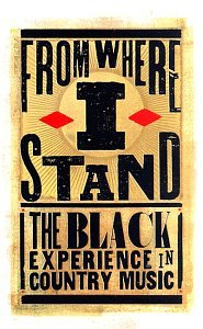 FROM WHERE I STAND: THE BLACK EXPERIENCE IN COUNTRY MUSIC