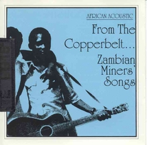AFRICAN ACOUSTIC: FROM THE COPPERBELT: ZAMBIAN MINERS SONGS