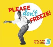 PLEASE DON'T FREEZE (EARLY BLACK ROCK'N ROLL III)