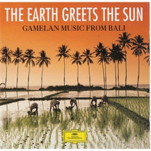 THE EARTH GREETS THE SUN: GAMELAN MUSIC FROM BALI