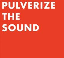 PULVERIZE THE SOUND