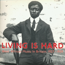 LIVING IS HARD. WEST AFRICAN MUSIC IN BRITAIN, 1927-1929