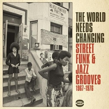 THE WORLD NEEDS CHANGING - STREET FUNK & JAZZ GROOVE 67-76