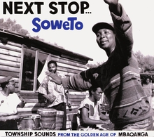 NEXT STOP... SOWETO. TOWNSHIP SOUNDS FROM THE GOLDEN AGE OF