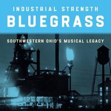INDUSTRIAL STRENGTH BLUEGRASS. SOUTHWESTERN OHIO'S MUSICAL..