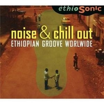 ETHIOSONIC: NOISE & CHILL OUT ETHIOPIAN GROOVE WORLWIDE