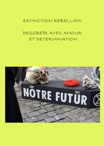 EXTINCTION REBELLION : DÉSOBÉIR AVEC AMOUR ET DÉTERMINATION