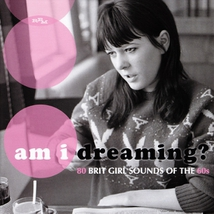 AM I DREAMING ? 80 BRIT GIRL SOUNDS OF THE 60S