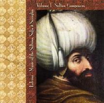 MUSIC OF THE SULTANS, SUFIS & SERAGLIO I: SULTAN COMPOSERS