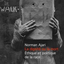 Norman Ajari, La dignité ou la mort. Éthique et politique de la race
